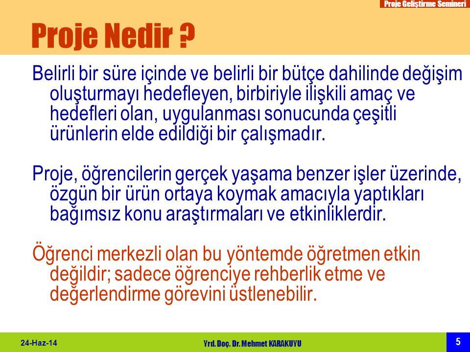 Proje Geliştirme Semineri 5 24-Haz-14 Yrd. Doç. Dr. Mehmet KARAKUYU Proje Nedir ? Belirli bir süre içinde ve belirli bir bütçe dahilinde değişim oluşt