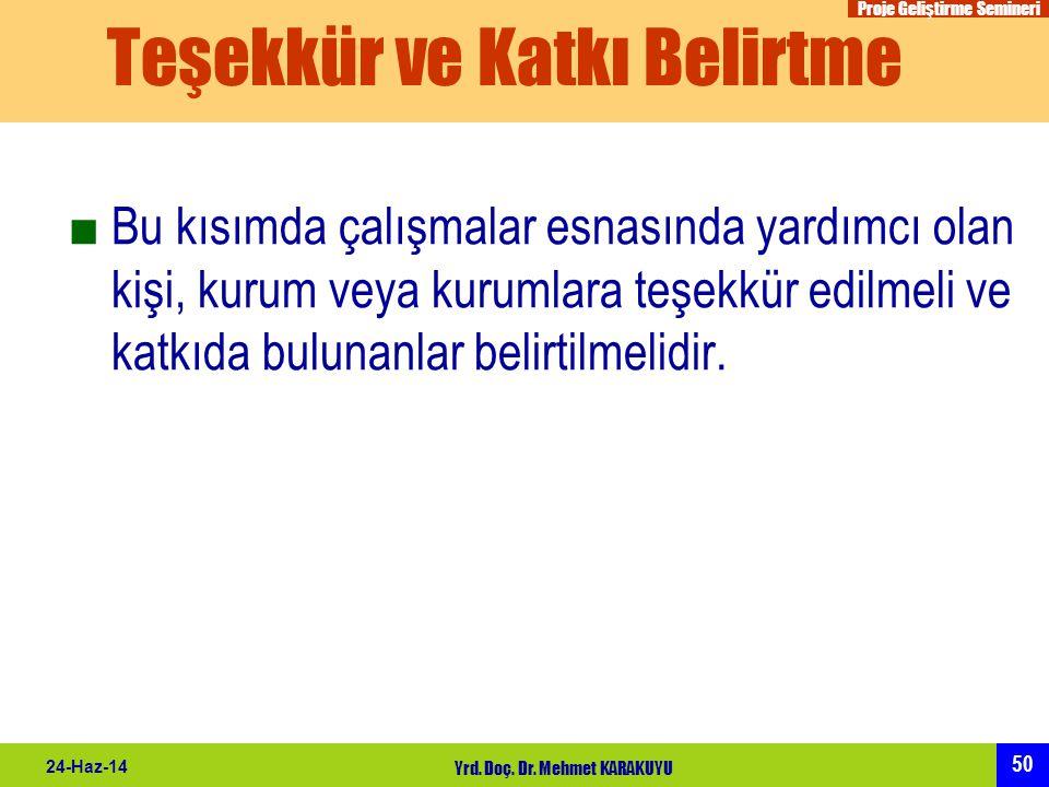 Proje Geliştirme Semineri 50 24-Haz-14 Yrd. Doç. Dr. Mehmet KARAKUYU Teşekkür ve Katkı Belirtme ■Bu kısımda çalışmalar esnasında yardımcı olan kişi, k