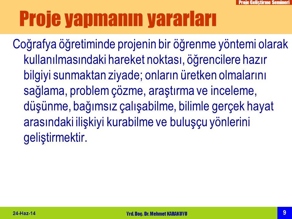 Proje Geliştirme Semineri 9 24-Haz-14 Yrd. Doç. Dr. Mehmet KARAKUYU Proje yapmanın yararları Coğrafya öğretiminde projenin bir öğrenme yöntemi olarak