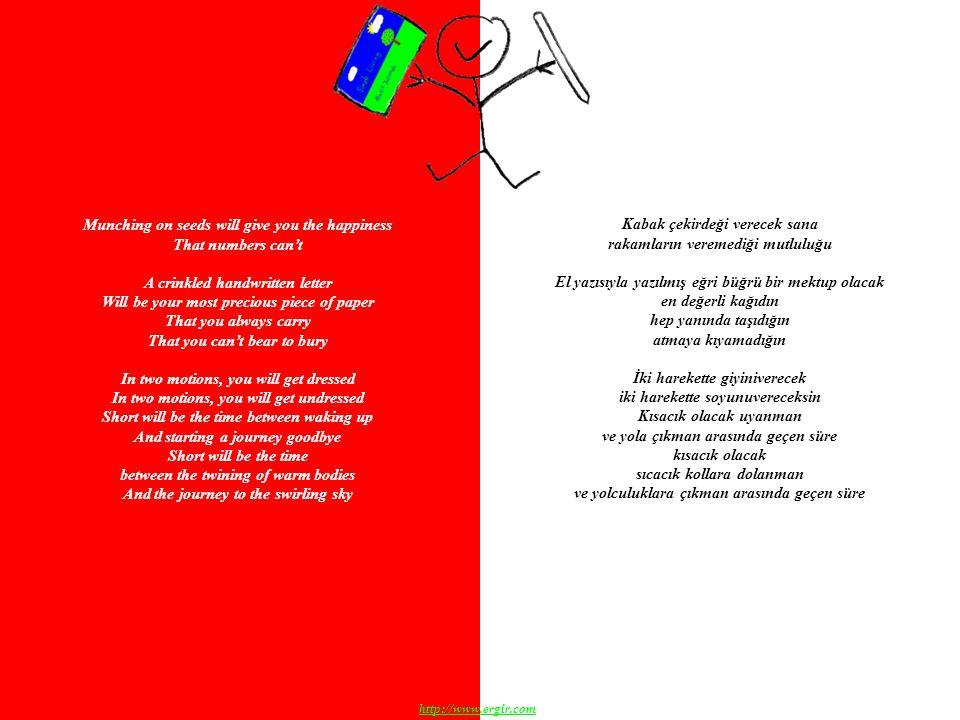 Munching on seeds will give you the happiness That numbers can't A crinkled handwritten letter Will be your most precious piece of paper That you always carry That you can't bear to bury In two motions, you will get dressed In two motions, you will get undressed Short will be the time between waking up And starting a journey goodbye Short will be the time between the twining of warm bodies And the journey to the swirling sky Kabak çekirdeği verecek sana rakamların veremediği mutluluğu El yazısıyla yazılmış eğri büğrü bir mektup olacak en değerli kağıdın hep yanında taşıdığın atmaya kıyamadığın İki harekette giyiniverecek iki harekette soyunuvereceksin Kısacık olacak uyanman ve yola çıkman arasında geçen süre kısacık olacak sıcacık kollara dolanman ve yolculuklara çıkman arasında geçen süre http://www.ergir.com
