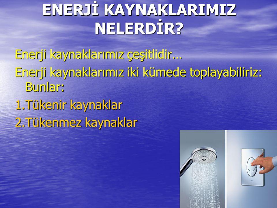 ENERJİ KAYNAKLARIMIZ NELERDİR? Enerji kaynaklarımız çeşitlidir… Enerji kaynaklarımız iki kümede toplayabiliriz: Bunlar: 1.Tükenir kaynaklar 2.Tükenmez