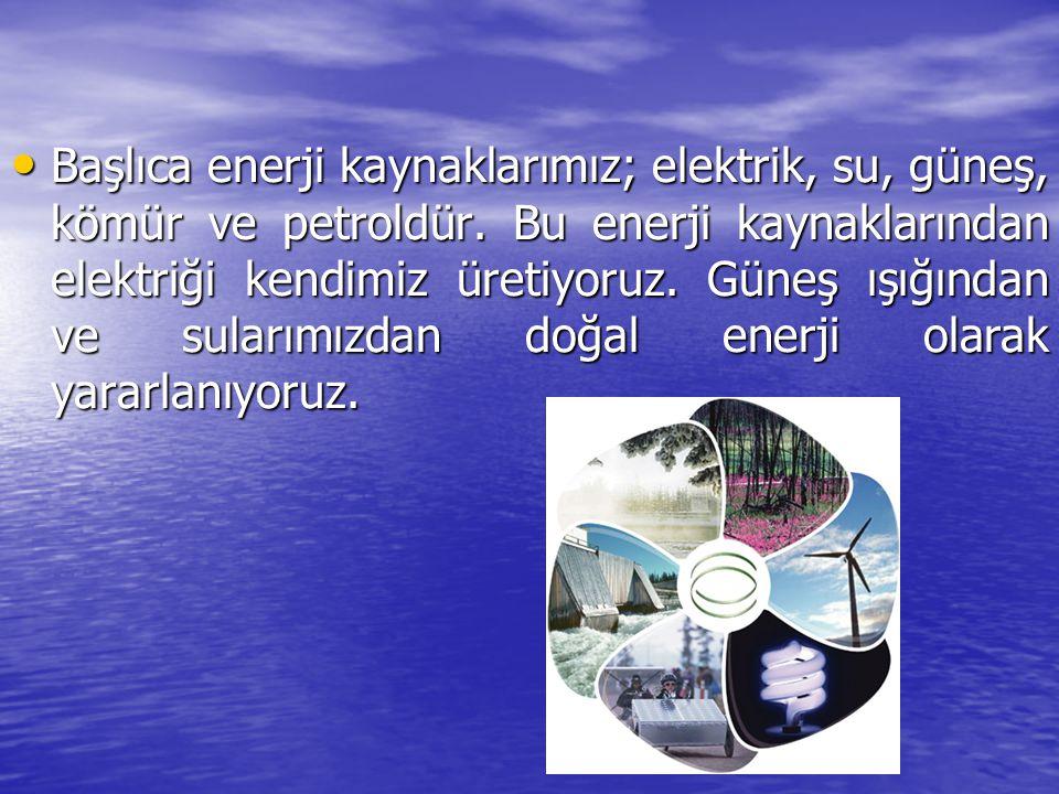 • Başlıca enerji kaynaklarımız; elektrik, su, güneş, kömür ve petroldür. Bu enerji kaynaklarından elektriği kendimiz üretiyoruz. Güneş ışığından ve su