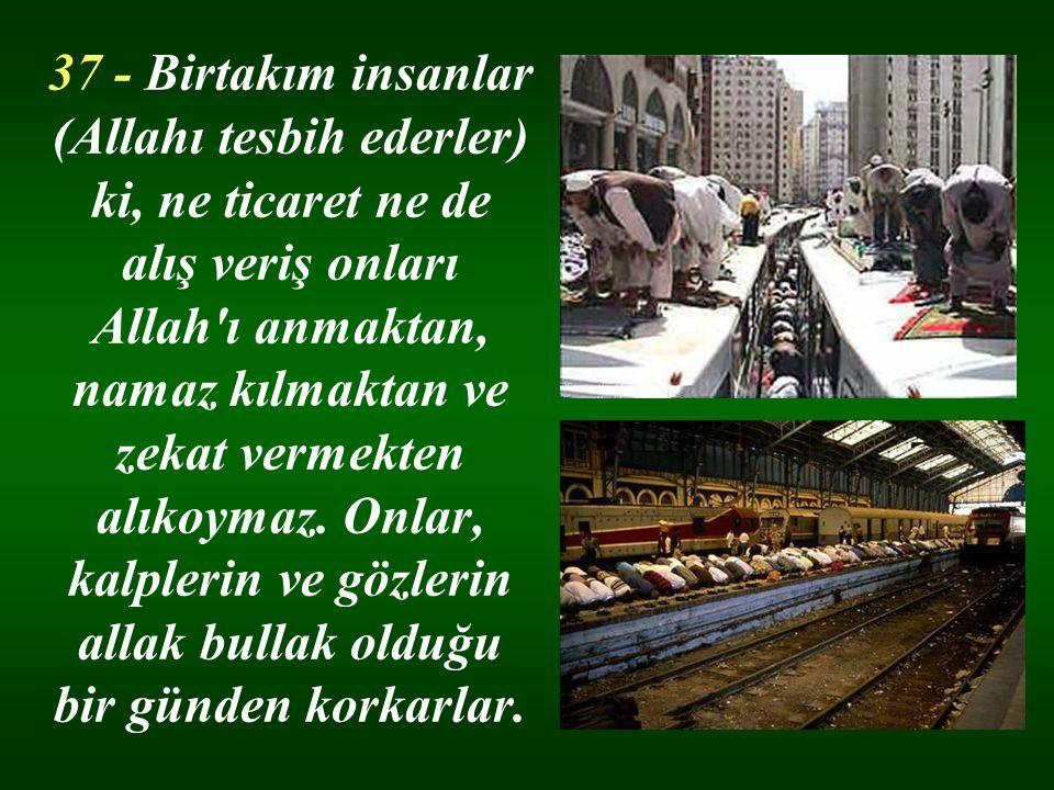 37 - Birtakım insanlar (Allahı tesbih ederler) ki, ne ticaret ne de alış veriş onları Allah'ı anmaktan, namaz kılmaktan ve zekat vermekten alıkoymaz.