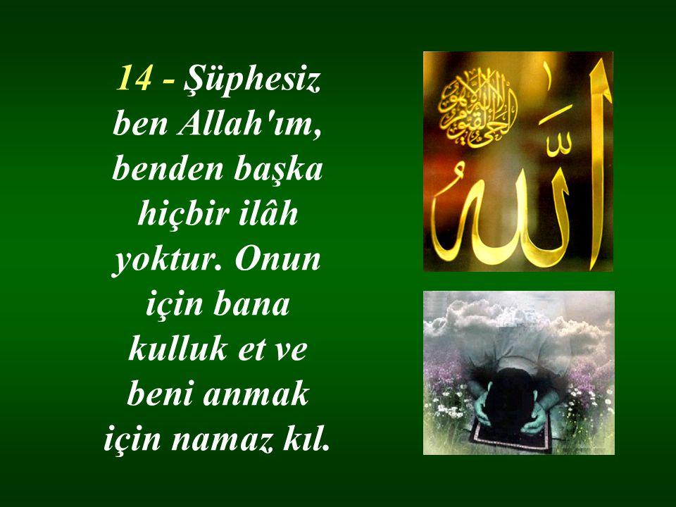 14 - Şüphesiz ben Allah'ım, benden başka hiçbir ilâh yoktur. Onun için bana kulluk et ve beni anmak için namaz kıl.