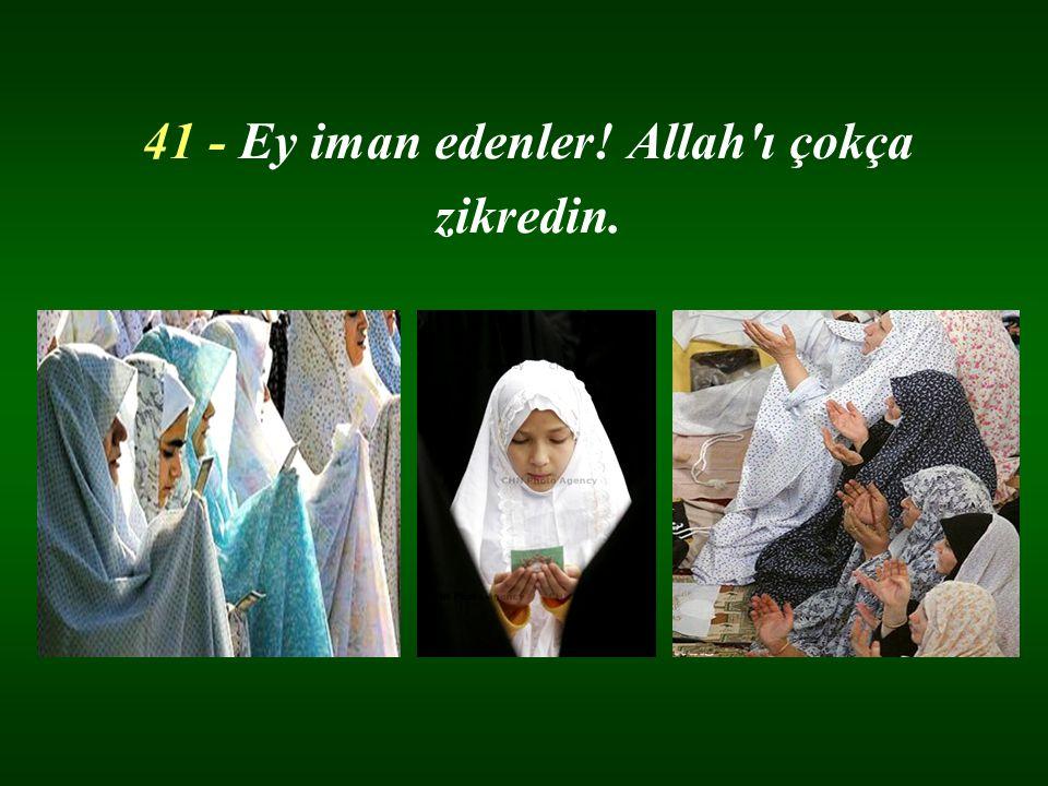 41 - Ey iman edenler! Allah'ı çokça zikredin.