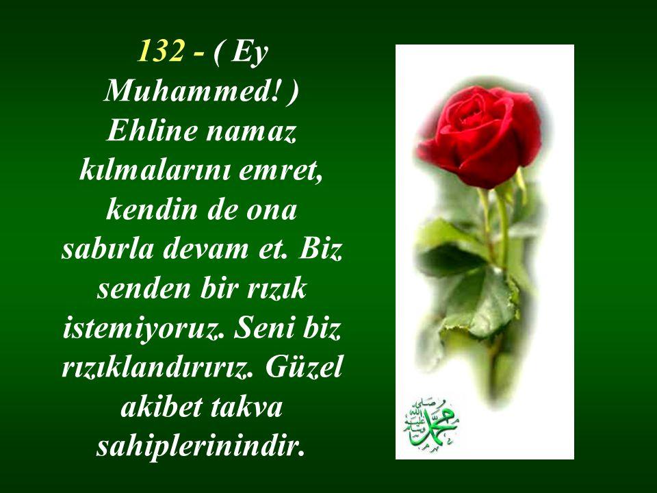 132 - ( Ey Muhammed! ) Ehline namaz kılmalarını emret, kendin de ona sabırla devam et. Biz senden bir rızık istemiyoruz. Seni biz rızıklandırırız. Güz