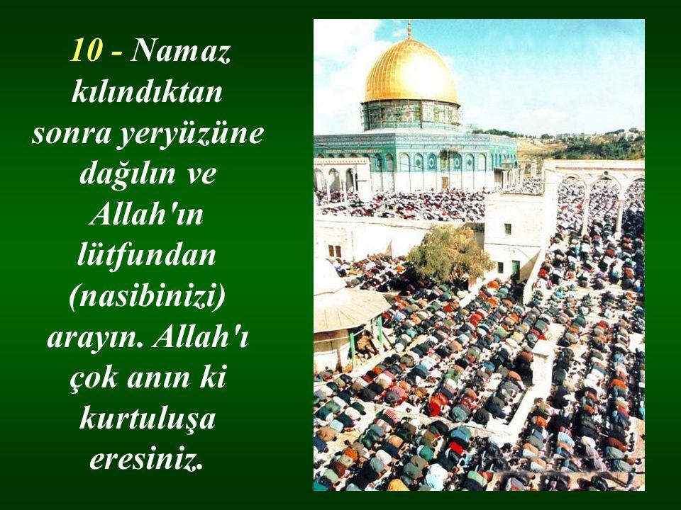 10 - Namaz kılındıktan sonra yeryüzüne dağılın ve Allah'ın lütfundan (nasibinizi) arayın. Allah'ı çok anın ki kurtuluşa eresiniz.