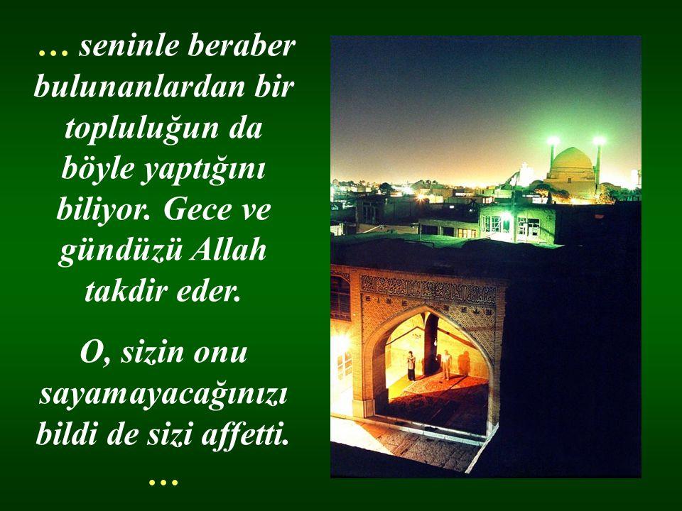 … seninle beraber bulunanlardan bir topluluğun da böyle yaptığını biliyor. Gece ve gündüzü Allah takdir eder. O, sizin onu sayamayacağınızı bildi de s