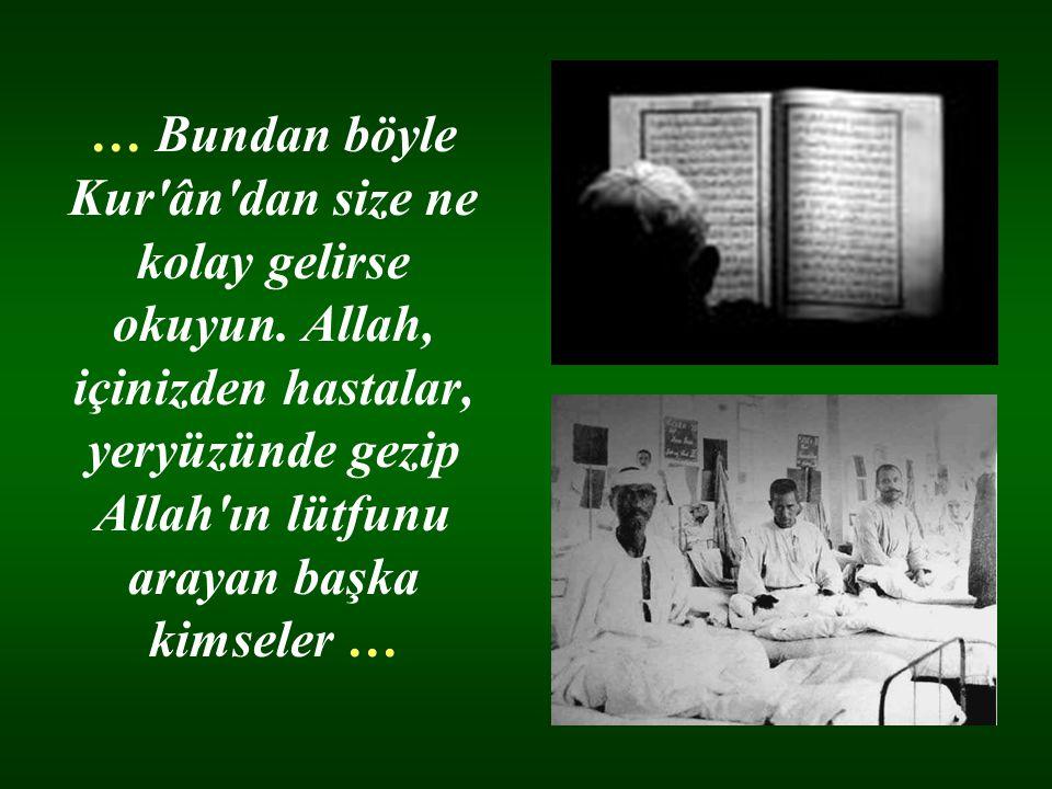 … Bundan böyle Kur'ân'dan size ne kolay gelirse okuyun. Allah, içinizden hastalar, yeryüzünde gezip Allah'ın lütfunu arayan başka kimseler …