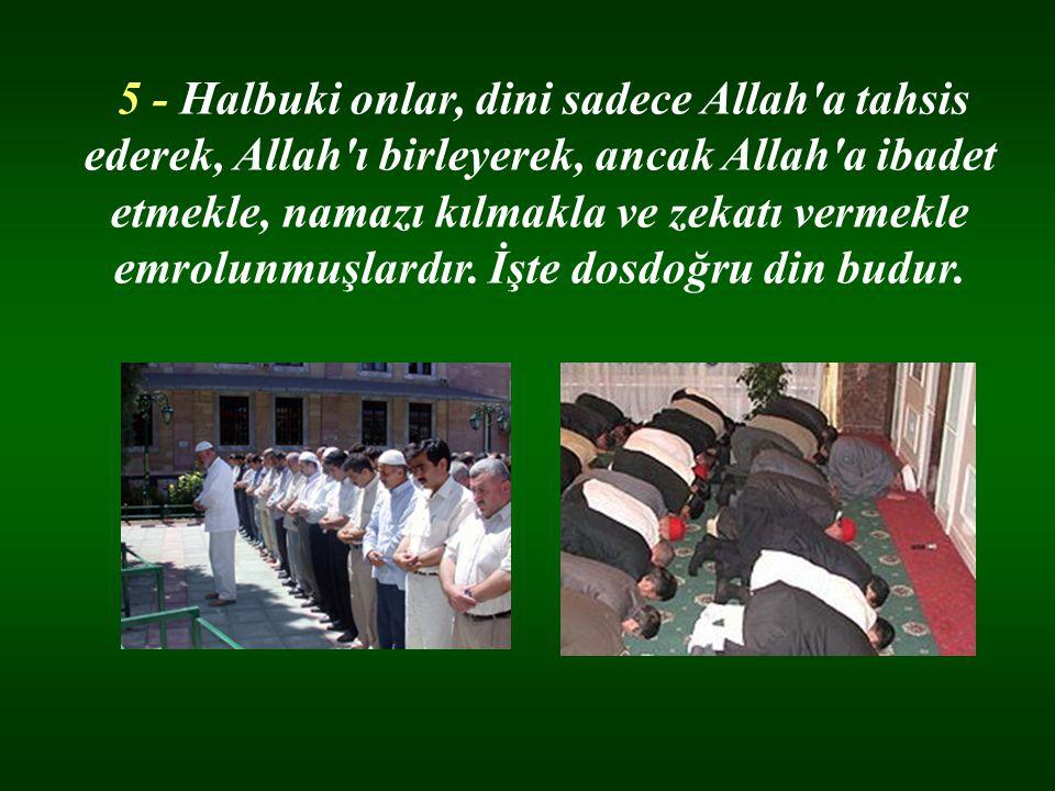 5 - Halbuki onlar, dini sadece Allah'a tahsis ederek, Allah'ı birleyerek, ancak Allah'a ibadet etmekle, namazı kılmakla ve zekatı vermekle emrolunmuşl