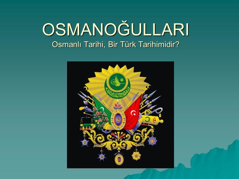 OSMANOĞULLARI Osmanlı Tarihi, Bir Türk Tarihimidir?
