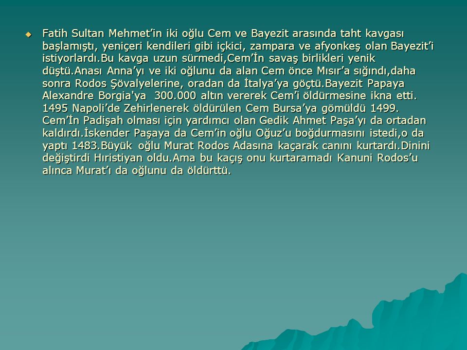  Fatih Sultan Mehmet'in iki oğlu Cem ve Bayezit arasında taht kavgası başlamıştı, yeniçeri kendileri gibi içkici, zampara ve afyonkeş olan Bayezit'i