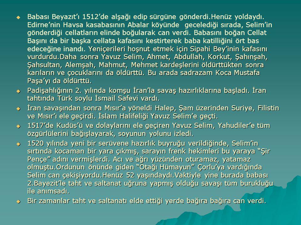  Yeniçerileri hoşnut etmek için Sipahi Bey'inin kafasını vurdurdu.Daha sonra Yavuz Selim, Ahmet, Abdullah, Korkut, Şahınşah, Şahsultan, Alemşah, Mahm