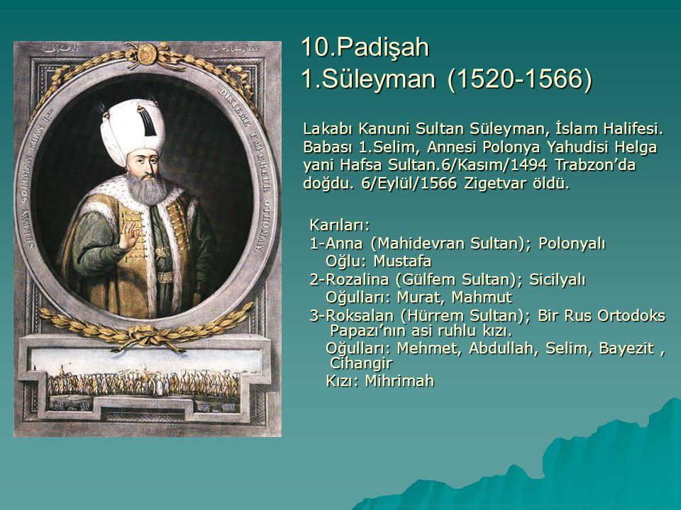 10.Padişah 1.Süleyman (1520-1566) Karıları: Karıları: 1-Anna (Mahidevran Sultan); Polonyalı 1-Anna (Mahidevran Sultan); Polonyalı Oğlu: Mustafa Oğlu: