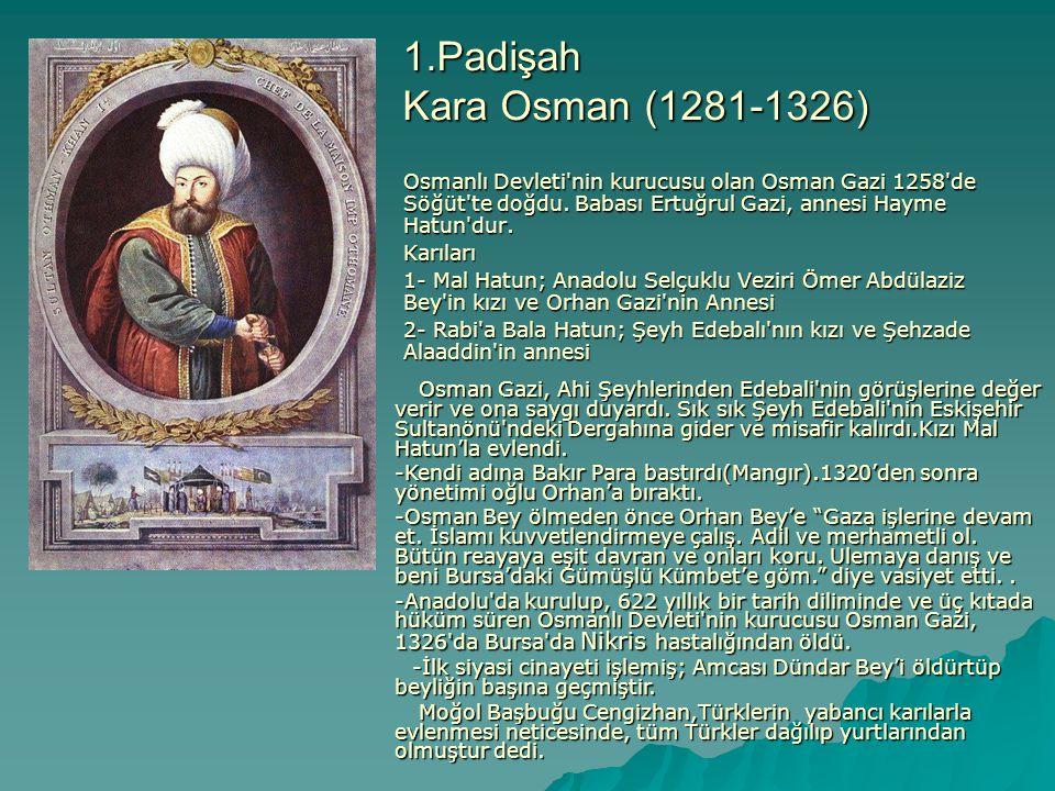 1.Padişah Kara Osman (1281-1326) Osmanlı Devleti'nin kurucusu olan Osman Gazi 1258'de Söğüt'te doğdu. Babası Ertuğrul Gazi, annesi Hayme Hatun'dur. Ka