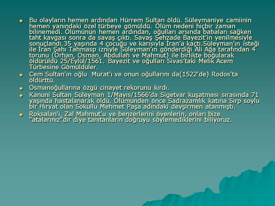  Bu olayların hemen ardından Hürrem Sultan öldü. Süleymaniye camiinin hemen yanındaki özel türbeye gömüldü. Ölüm nedeni hiçbir zaman bilinemedi. Ölüm