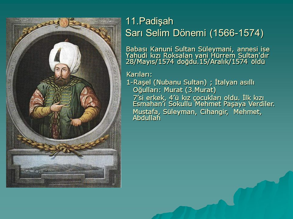 11.Padişah Sarı Selim Dönemi (1566-1574) Babası Kanuni Sultan Süleymani, annesi ise Yahudi kızı Roksalan yani Hürrem Sultan'dır 28/Mayıs/1574 doğdu.15