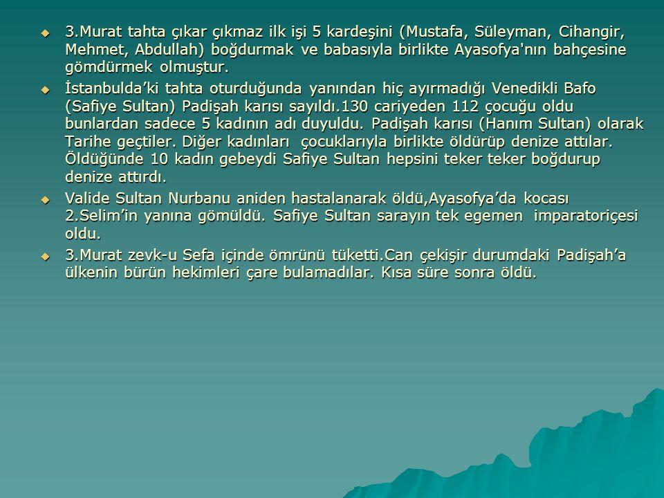  3.Murat tahta çıkar çıkmaz ilk işi 5 kardeşini (Mustafa, Süleyman, Cihangir, Mehmet, Abdullah) boğdurmak ve babasıyla birlikte Ayasofya'nın bahçesin