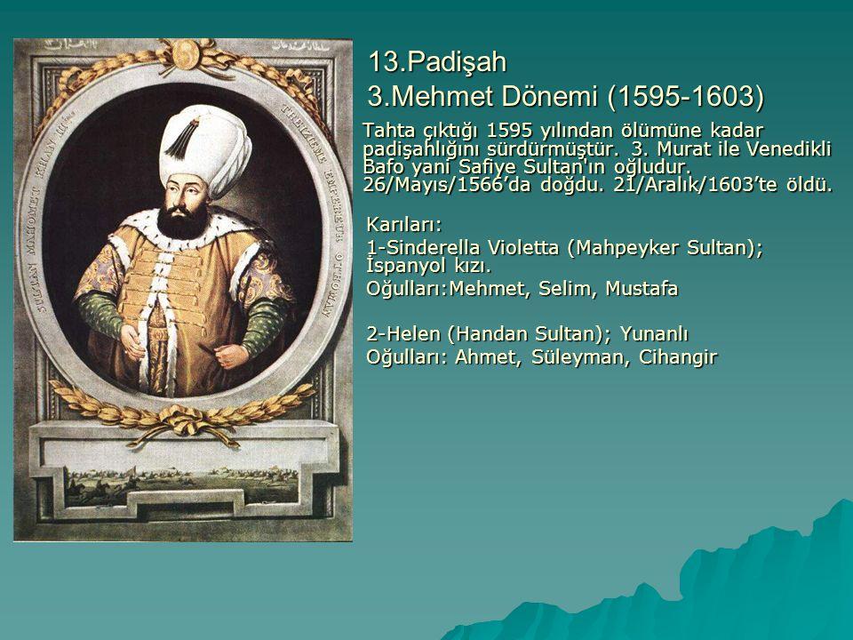13.Padişah 3.Mehmet Dönemi (1595-1603) Tahta çıktığı 1595 yılından ölümüne kadar padişahlığını sürdürmüştür. 3. Murat ile Venedikli Bafo yani Safiye S