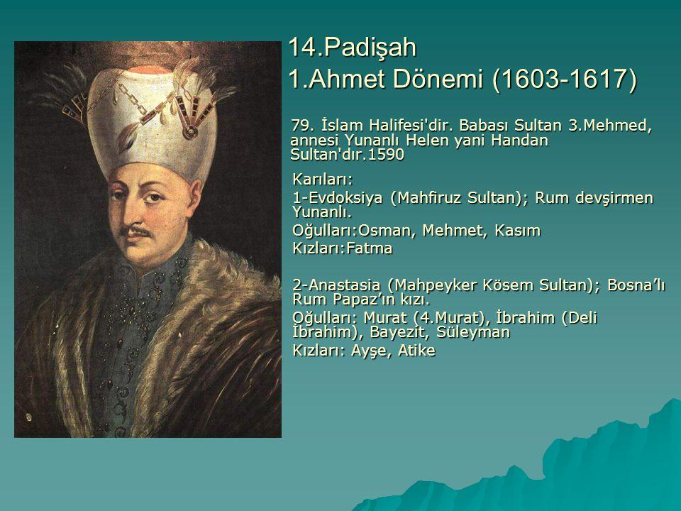 14.Padişah 1.Ahmet Dönemi (1603-1617) 79. İslam Halifesi'dir. Babası Sultan 3.Mehmed, annesi Yunanlı Helen yani Handan Sultan'dır.1590 79. İslam Halif