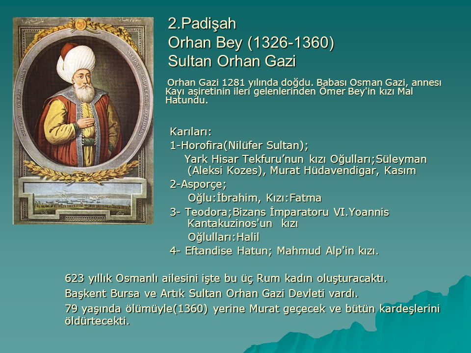 3.Padişah 1.Murat Dönemi(1360-1389) Gazi Sultan Murat Hüdavendigar Karıları: 1- Marya (Gülçiçek Sultan); İvan Aleksandr'ın kızı Oğlu:Bayezit (Yıldırım Bayezit) Oğlu:Bayezit (Yıldırım Bayezit) 2-Tamara; Bulgar Kralı Sasnanos'un kızı Oğlu: Savcı Diger çocukları:Yakup, İbrahim, Nefise, Sultan Hanım Diger çocukları:Yakup, İbrahim, Nefise, Sultan Hanım 3- Paşa Melek Hatun; Kızıl Murad Bey in kızı 4- Füldane Hatun; Candaroğullarından bir beyin kızı 5- Füldane Hatun; Bulgar Beyinin kızı Oğlunu ve kardeşlerini öldüren ilk padişahtır.