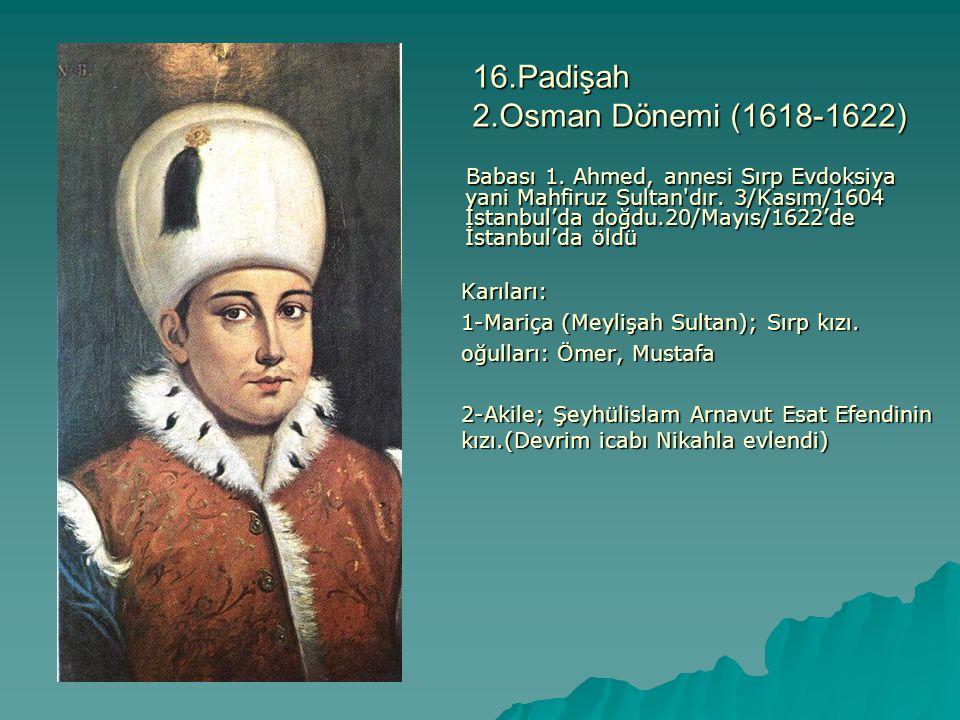 16.Padişah 2.Osman Dönemi (1618-1622) Babası 1. Ahmed, annesi Sırp Evdoksiya yani Mahfiruz Sultan'dır. 3/Kasım/1604 İstanbul'da doğdu.20/Mayıs/1622'de