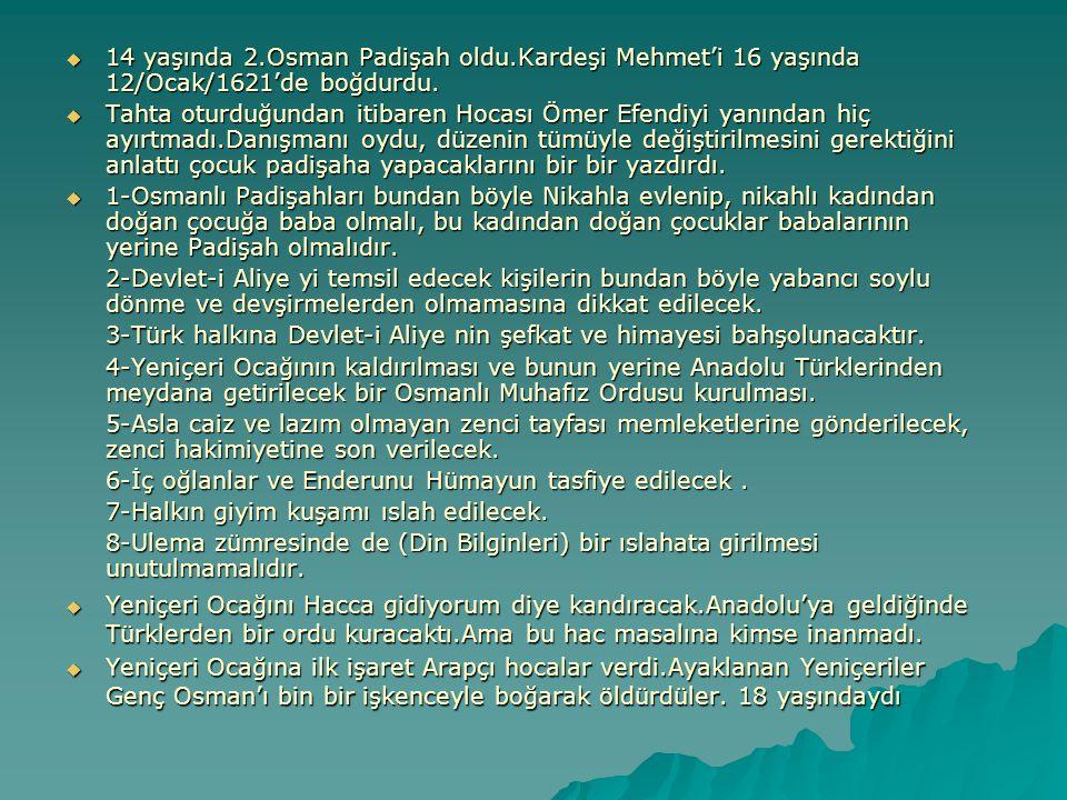  14 yaşında 2.Osman Padişah oldu.Kardeşi Mehmet'i 16 yaşında 12/Ocak/1621'de boğdurdu.  Tahta oturduğundan itibaren Hocası Ömer Efendiyi yanından hi
