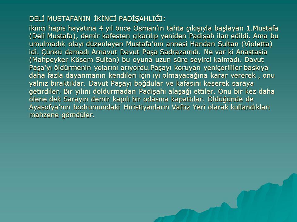 DELİ MUSTAFANIN İKİNCİ PADİŞAHLIĞI: ikinci hapis hayatına 4 yıl önce Osman'ın tahta çıkışıyla başlayan 1.Mustafa (Deli Mustafa), demir kafesten çıkarı