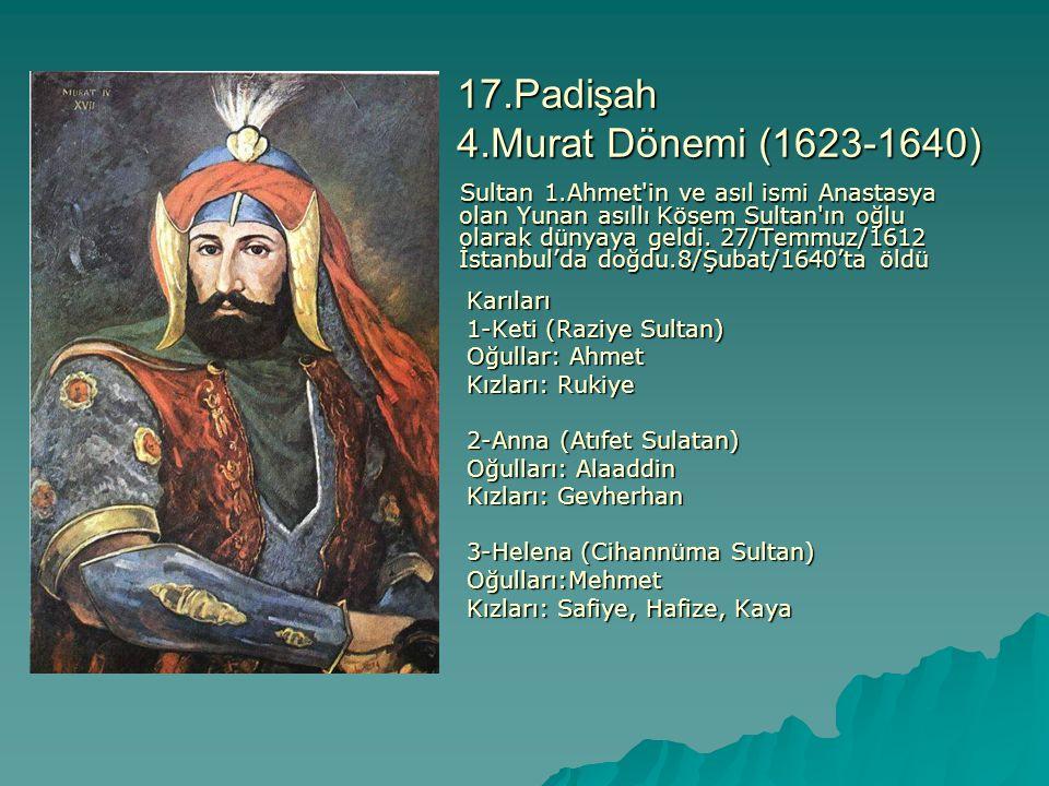17.Padişah 4.Murat Dönemi (1623-1640) Sultan 1.Ahmet'in ve asıl ismi Anastasya olan Yunan asıllı Kösem Sultan'ın oğlu olarak dünyaya geldi. 27/Temmuz/