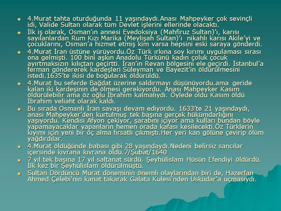  4.Murat tahta oturduğunda 11 yaşındaydı.Anası Mahpeyker çok sevinçli idi, Valide Sultan olarak tüm Devlet işlerini ellerinde olacaktı.  İlk iş olar