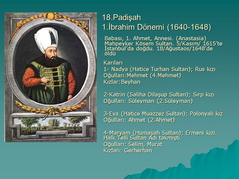 18.Padişah 1.İbrahim Dönemi (1640-1648) Babası, 1. Ahmet, Annesi. (Anastasia) Mahpeyker Kösem Sultan. 5/Kasım/ 1615'te İstanbul'da doğdu. 18/Ağustaos/