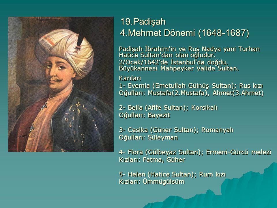 19.Padişah 4.Mehmet Dönemi (1648-1687) Padişah İbrahim'in ve Rus Nadya yani Turhan Hatice Sultan'dan olan oğludur. 2/Ocak/1642'de İstanbul'da doğdu. B