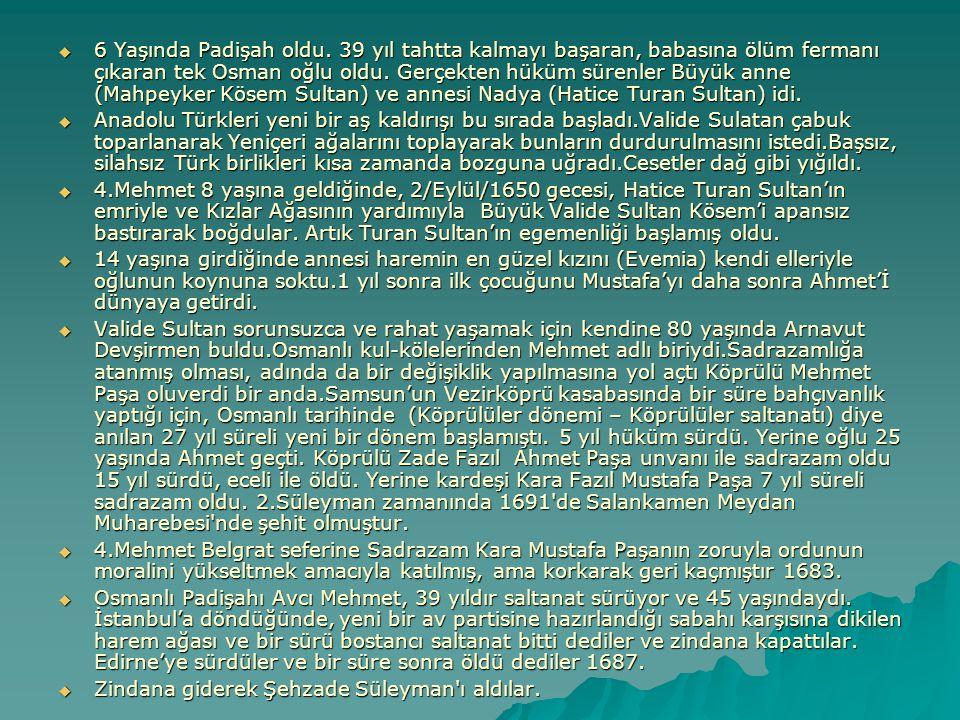  6 Yaşında Padişah oldu. 39 yıl tahtta kalmayı başaran, babasına ölüm fermanı çıkaran tek Osman oğlu oldu. Gerçekten hüküm sürenler Büyük anne (Mahpe