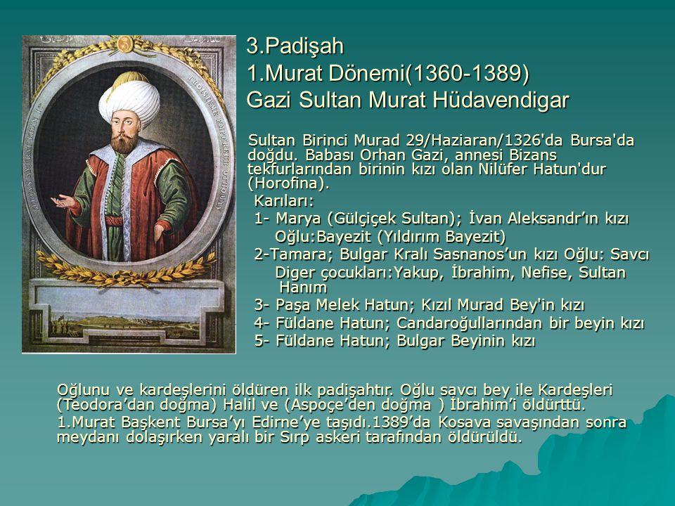3.Padişah 1.Murat Dönemi(1360-1389) Gazi Sultan Murat Hüdavendigar Karıları: 1- Marya (Gülçiçek Sultan); İvan Aleksandr'ın kızı Oğlu:Bayezit (Yıldırım