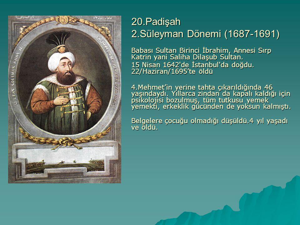 20.Padişah 2.Süleyman Dönemi (1687-1691) Babası Sultan Birinci İbrahim, Annesi Sırp Katrin yani Saliha Dilaşub Sultan. 15 Nisan 1642'de İstanbul'da do