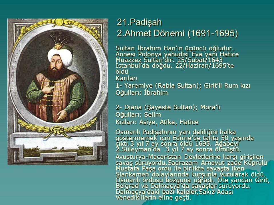 21.Padişah 2.Ahmet Dönemi (1691-1695) Sultan İbrahim Han'ın üçüncü oğludur. Annesi Polonya yahudisi Eva yani Hatice Muazzez Sultan'dır. 25/Şubat/1643
