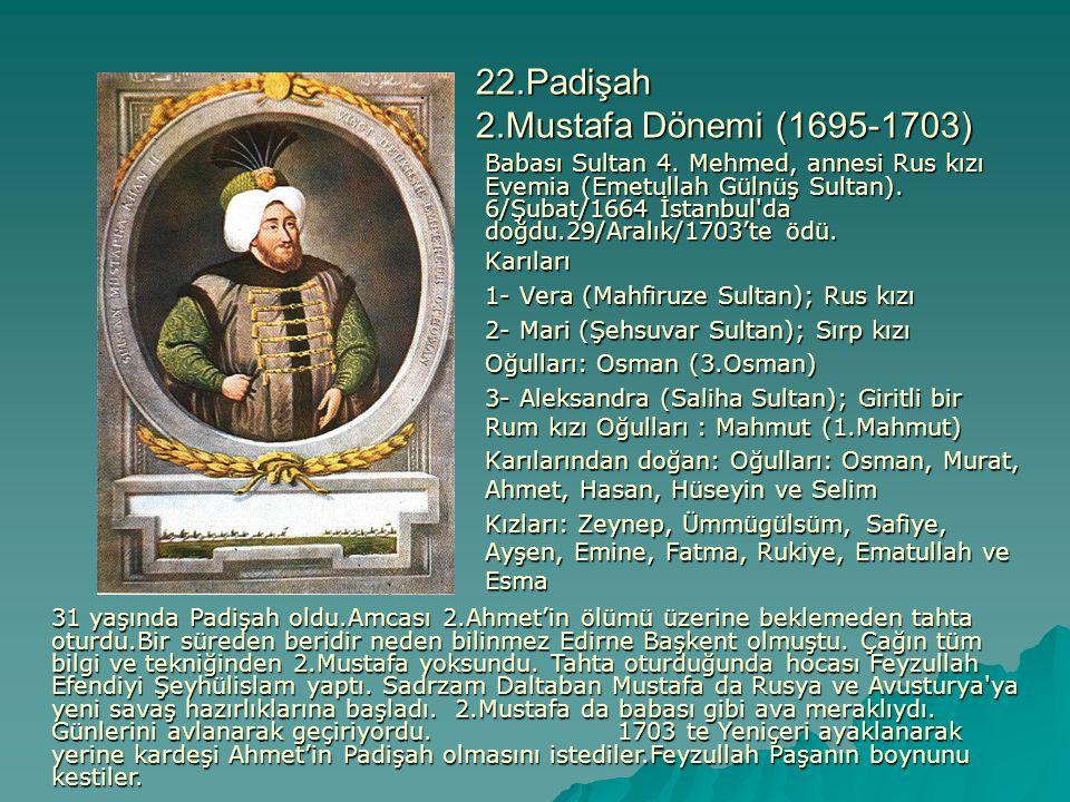 22.Padişah 2.Mustafa Dönemi (1695-1703) Babası Sultan 4. Mehmed, annesi Rus kızı Evemia (Emetullah Gülnüş Sultan). 6/Şubat/1664 İstanbul'da doğdu.29/A