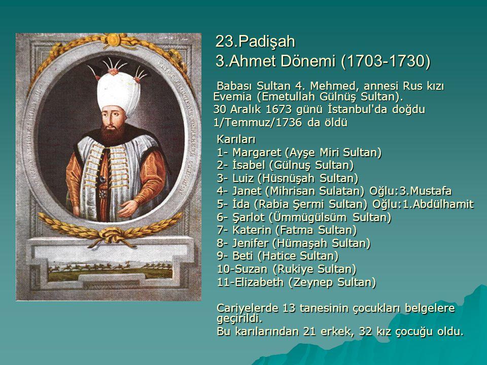 23.Padişah 3.Ahmet Dönemi (1703-1730) Babası Sultan 4. Mehmed, annesi Rus kızı Evemia (Emetullah Gülnüş Sultan). Babası Sultan 4. Mehmed, annesi Rus k