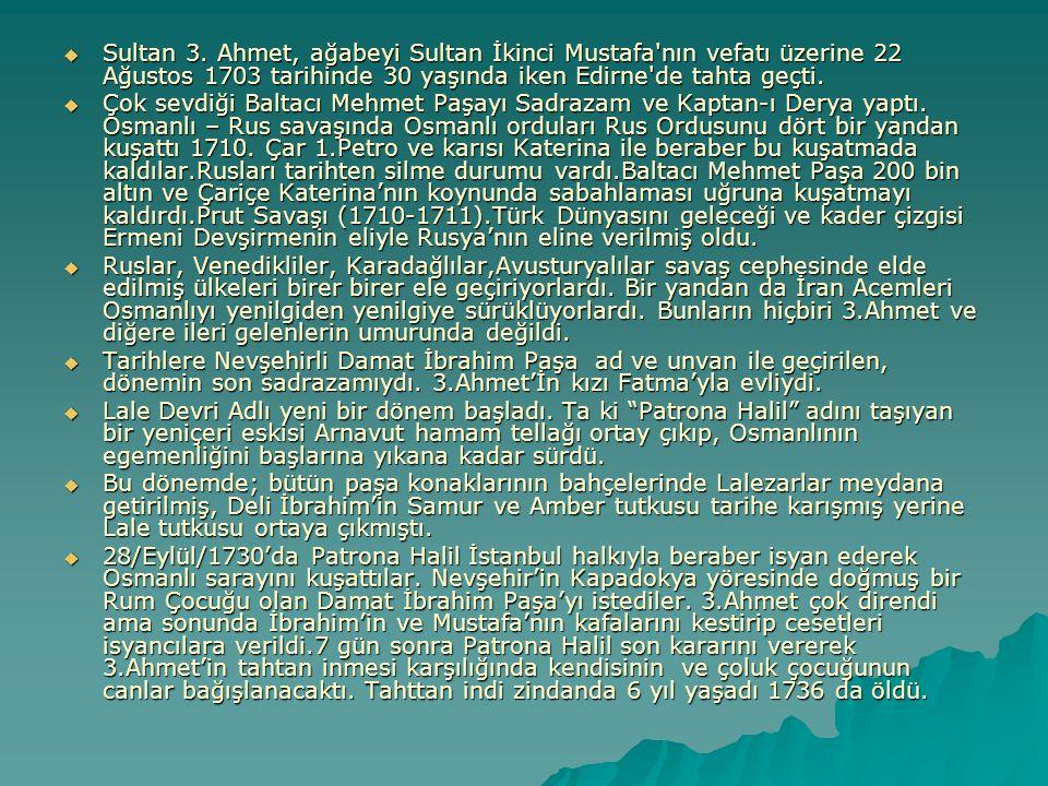  Sultan 3. Ahmet, ağabeyi Sultan İkinci Mustafa'nın vefatı üzerine 22 Ağustos 1703 tarihinde 30 yaşında iken Edirne'de tahta geçti.  Çok sevdiği Bal