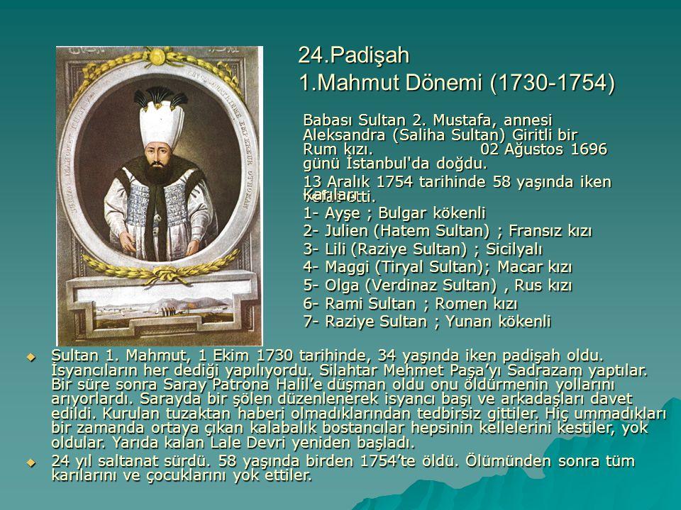 24.Padişah 1.Mahmut Dönemi (1730-1754) Babası Sultan 2. Mustafa, annesi Aleksandra (Saliha Sultan) Giritli bir Rum kızı. 02 Ağustos 1696 günü İstanbul