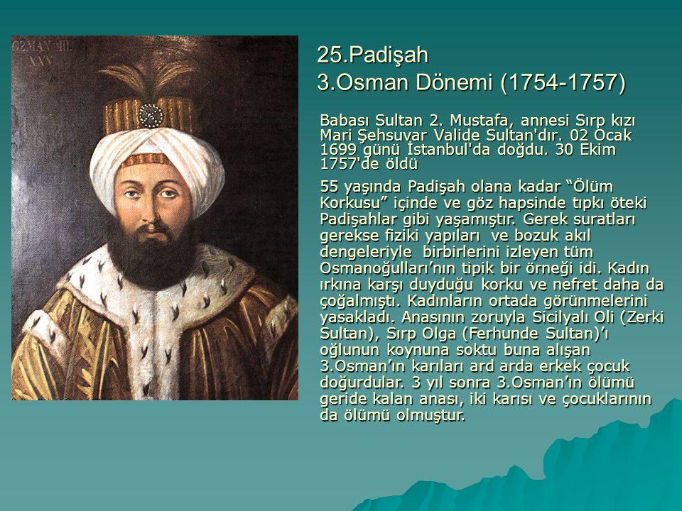 25.Padişah 3.Osman Dönemi (1754-1757) Babası Sultan 2. Mustafa, annesi Sırp kızı Mari Şehsuvar Valide Sultan'dır. 02 Ocak 1699 günü İstanbul'da doğdu.