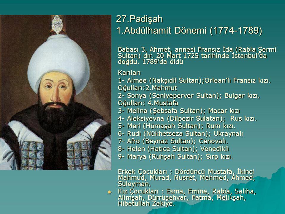 27.Padişah 1.Abdülhamit Dönemi (1774-1789) Babası 3. Ahmet, annesi Fransız İda (Rabia Şermi Sultan) dır. 20 Mart 1725 tarihinde İstanbul'da doğdu. 178