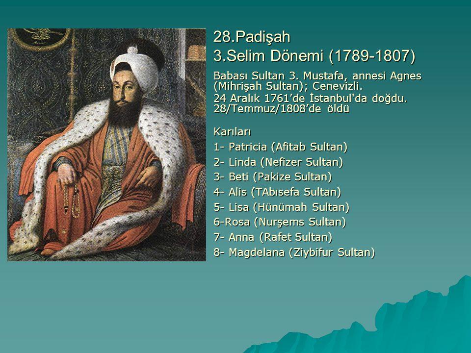 28.Padişah 3.Selim Dönemi (1789-1807) Babası Sultan 3. Mustafa, annesi Agnes (Mihrişah Sultan); Cenevizli. 24 Aralık 1761'de İstanbul'da doğdu. 28/Tem