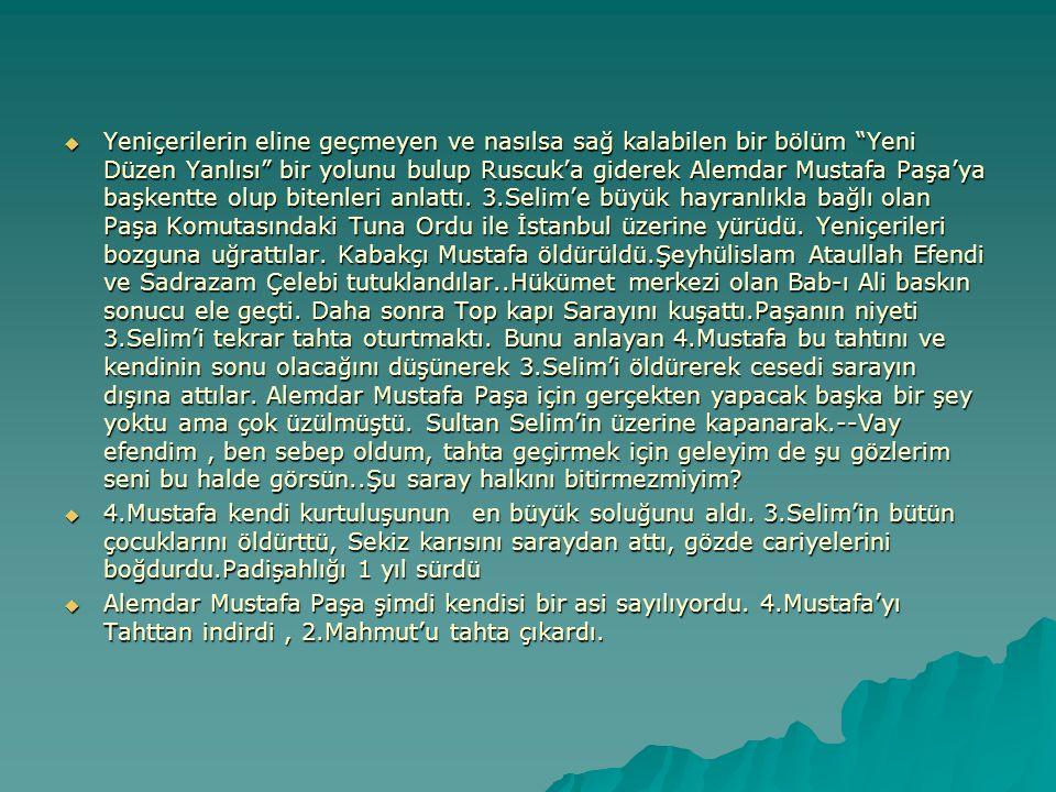""" Yeniçerilerin eline geçmeyen ve nasılsa sağ kalabilen bir bölüm """"Yeni Düzen Yanlısı"""" bir yolunu bulup Ruscuk'a giderek Alemdar Mustafa Paşa'ya başke"""