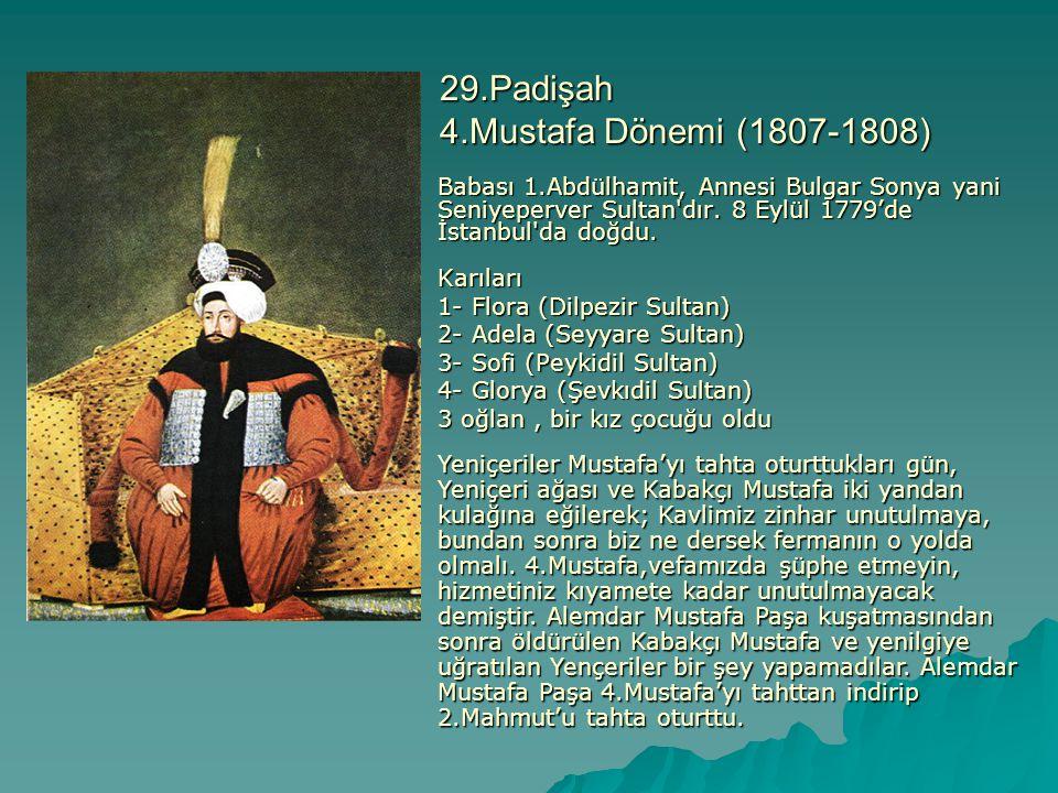29.Padişah 4.Mustafa Dönemi (1807-1808) Babası 1.Abdülhamit, Annesi Bulgar Sonya yani Seniyeperver Sultan'dır. 8 Eylül 1779'de İstanbul'da doğdu. Karı