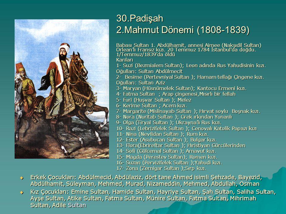 30.Padişah 2.Mahmut Dönemi (1808-1839) Babası Sultan 1. Abdülhamit, annesi Aimee (Nakşıdil Sultan) Orlean'lı Fransız kızı. 20 Temmuz 1784 İstanbul'da