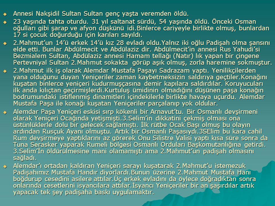 Annesi Nakşidil Sultan Sultan genç yaşta veremden öldü.  23 yaşında tahta oturdu. 31 yıl saltanat sürdü, 54 yaşında öldü. Önceki Osman oğulları gib