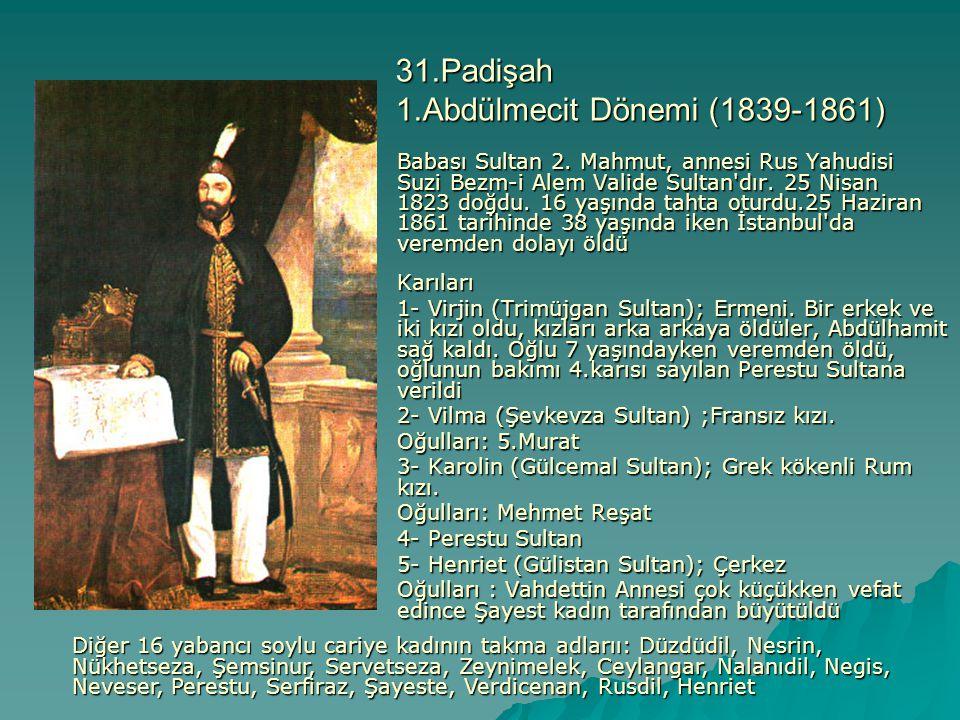 31.Padişah 1.Abdülmecit Dönemi (1839-1861) Babası Sultan 2. Mahmut, annesi Rus Yahudisi Suzi Bezm-i Alem Valide Sultan'dır. 25 Nisan 1823 doğdu. 16 ya