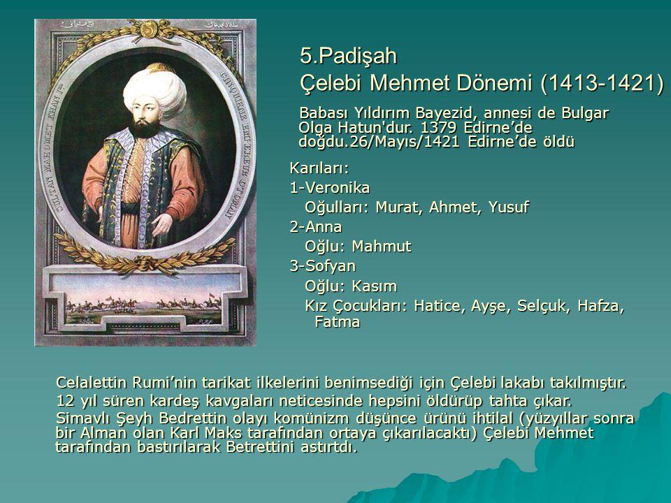 5.Padişah Çelebi Mehmet Dönemi (1413-1421) Karıları:1-Veronika Oğulları: Murat, Ahmet, Yusuf Oğulları: Murat, Ahmet, Yusuf2-Anna Oğlu: Mahmut Oğlu: Ma