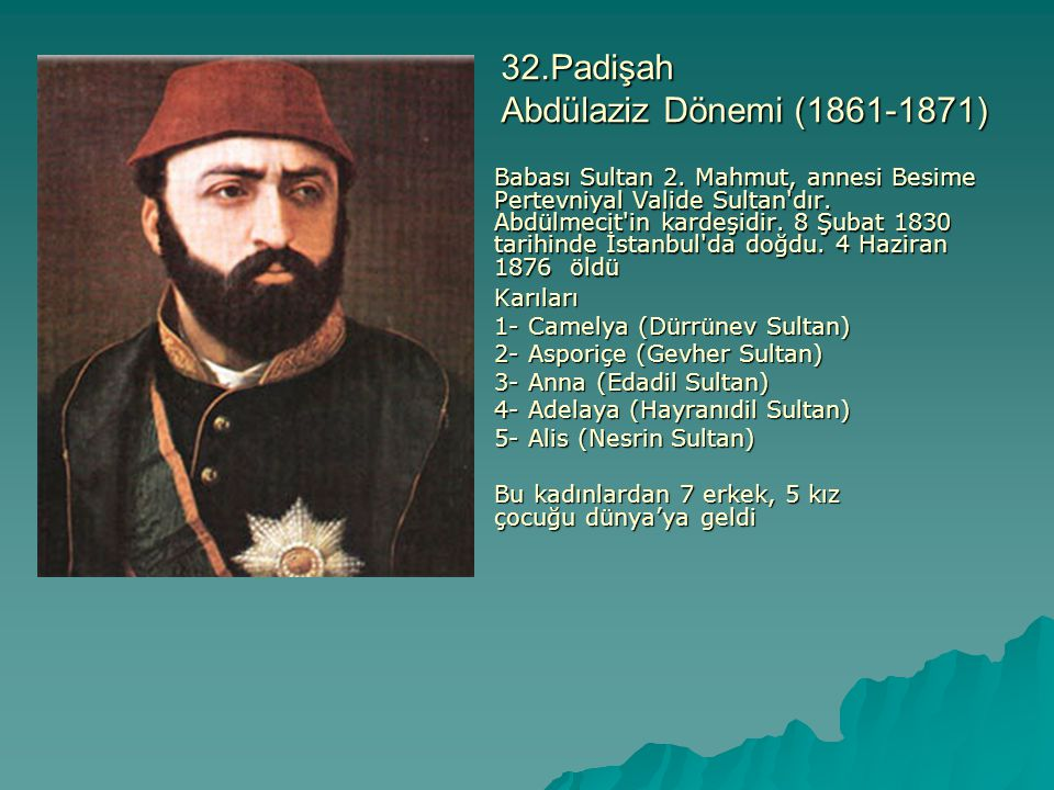 32.Padişah Abdülaziz Dönemi (1861-1871) Babası Sultan 2. Mahmut, annesi Besime Pertevniyal Valide Sultan'dır. Abdülmecit'in kardeşidir. 8 Şubat 1830 t